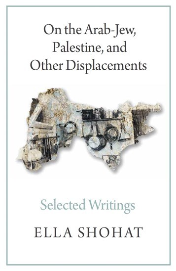 Ella Shohat, On the Arab-Jew, Palestine, and Other Displacements: Selected Writings (New Texts Out Now)