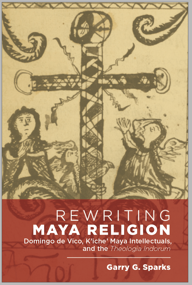 Rewriting Maya Religion: Domingo de Vico, K'iche' Maya Intellectuals, and the Theologia Indorum