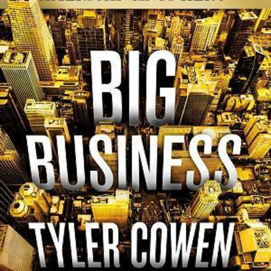 Tyler Cowen's Big Business: A Love Letter to an American Anti-Hero now available